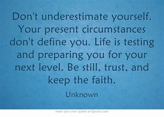Dont underestimate yourself. Your present circumstances dont define you...
