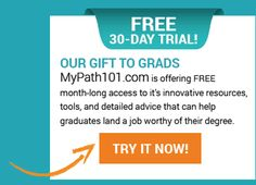 OUR GIFT TO GRADS For a limited time, MyPath101.com is offering FREE month-long access to it's innovative resources, tools, and detailed advice that can help graduates land a job worthy of their degree. If you're a recent graduate, click here for your FREE all-access pass. Consider it a graduation gift from MyPath101.