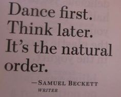 Dance first. Think later. It's the natural order. ~Samuel Beckett