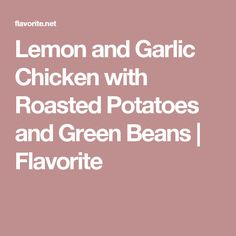 Lemon and Garlic Chicken with Roasted Potatoes and Green Beans | Flavorite