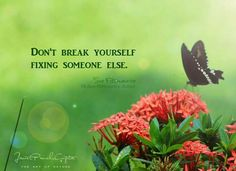 Don't break yourself fixing someone else.