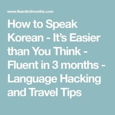 How to Speak Korean - It's Easier than You Think - Fluent in 3 months - Language Hacking and Travel Tips