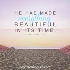 He has made everything beautiful in its time. Ecclesiastes 3:11