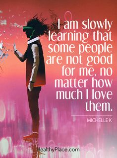 Quote on abuse: I am slowly learning that some people are not good for me, no matter how much I love them – Michelle K. www.HealthyPlace.com