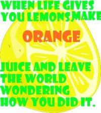When life gives you lemons, make orange juice and leave the world wondering how you did it