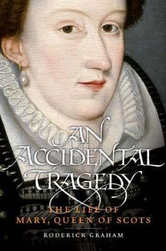 An Accidental Tragedy: The Life Of Mary, Queen Of Scots by Roderick Graham