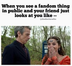 I get this with Doctor Who stuff, no one understands me lol