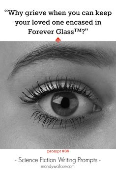 """Writing prompt for science fiction story: """"Why grieve when you can keep your loved one encased in Forever Glass™?"""" There's more sci fi writing inspiration on the site."""