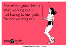 Part of the good feeling after working out is not having to feel guilty for not working out.
