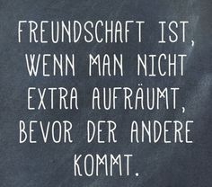Spruch des Tages: Die besten Sprüche von Friendship is when you do not clean up before the other one comes. Some Quotes, Love Quotes For Him, Best Quotes, Funny Quotes, Funny Humor, Saying Of The Day, Quote Of The Day, Maya Angelou, True Words