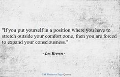 "If you put yourself in a position where you have to stretch outside your comfort zone, then you are forced to expand your consciousness."" Les"