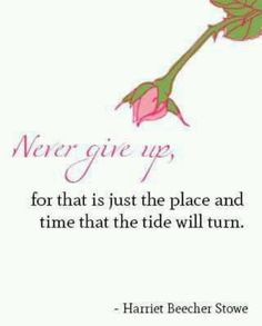 Never give up for  that is just the place and time that the tide will turn.  Harriet Beecher Stowe