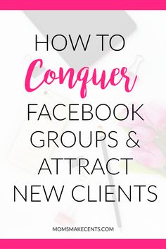 How to Conquer Facebook Groups and Attract New Clients << Moms Make Cents // Miranda Nahmias