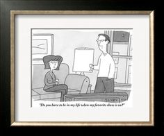 """""""Do you have to be in my life when my favorite show is on?"""" - New Yorker Cartoon Premium Giclee Print by Peter C. Vey at Art.com"""