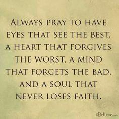 Sempre orar para ter olhos que vêem o melhor, um coração que perdoa o pior, uma mente que se esquece o mau, e uma alma que nunca perde a fé