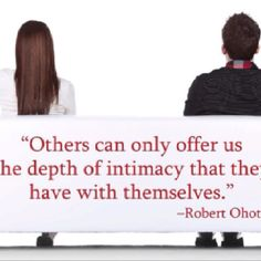 """""""Others can only offer us the depth of intimacy they have with themselves."""" - Robert Ohotto"""
