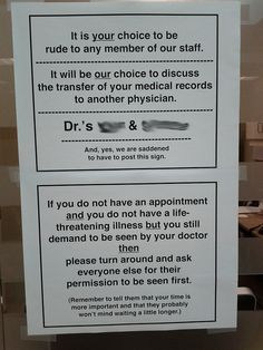 It is your choice to be rude to any member of our staff. It will be our choice to discuss the transfer of your medical records to another physician. Dr.'s XXXX & XXXXXX And, yes, we are saddened to have to post this sign. If you do not have an appointment and you do not have a life-threatening illness but you still demand to be seen by your doctor then please turn around and ask everyone else for their permission to be seen first. (Remember to tell them that your time is more important and…