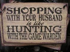 """Wooden sign: """"Shopping with your husband is like hunting with the game warden!"""" haha :)"""