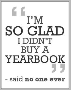 """""""I'm so glad I didn't but yearbook."""" -said no one ever.... Not a theme, but just thought it was really funny!"""