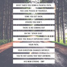 "Grief takes you down a painful path, you lose pieces of yourself, some you get back, others you don't. There is no coming out on the ""other side"". Once you really experience grief, your path, your direction changes entirely. You're not going that way anymore. -His Mom Strong (SMP) #grief #griefquotes #quotes #love #loss #path #pain #hope #healing #lostpieces"
