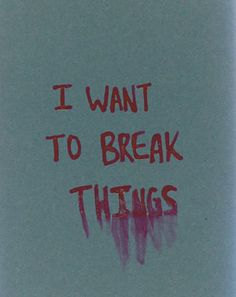 """Seriously. Just BACK. OFF.   """"I want to break things."""""""