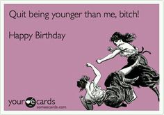 Free And Funny Birthday Ecard Quit Being Younger Than Me Bitch Happy Create Send Your Own Custom
