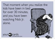 That moment when you realize the kids have been in bed for over 30 minutes, and you have been watching Nick Jr. alone.