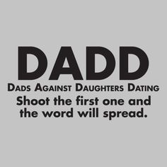 DADD - DADS AGAINST DAUGHTERS DATING. I believe that my dad needs this one...along with ALL fathers so that they can wear it when their little princess brings home the first boy. :)