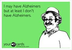I may have Alzheimers but at least I don't have Alzheimers.