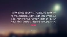 Don't bend; don't water it down; don't try to make it logical; don't edit your own soul according to the fashion. Rather, follow your most intense obsessions mercilessly.    — Franz Kafka