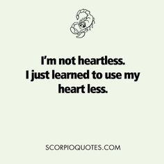 Scorpio Quote: I'm not heartless...I just learned to use my heart less.