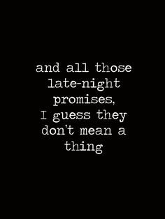 What It Takes - Aerosmith. This should go under lyrics board but it's more perfect on this board because he made a lot of late night promises, said a lot of things, that wound up not meaning a thing.