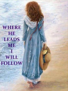 Where He leads me I will follow....