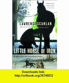 Little Horse of Iron  A Quest for the Canadian Horse (9780679311850) Lawrence Scanlan , ISBN-10: 0679311858  , ISBN-13: 978-0679311850 ,  , tutorials , pdf , ebook , torrent , downloads , rapidshare , filesonic , hotfile , megaupload , fileserve