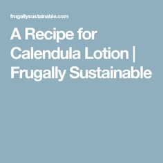 A Recipe for Calendula Lotion | Frugally Sustainable