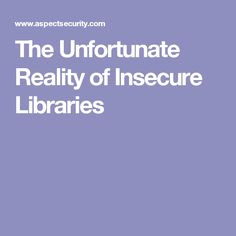 The Unfortunate Reality of Insecure Libraries