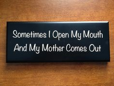 Solid, painted wood plaque with beveled edge with cute phrase, Sometimes I Open My Mouth And My Mother Comes Out, in creamy ivory vinyl (vinyl