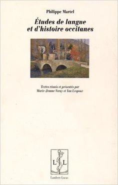 Études de langue et d'histoire occitanes / Philippe Martel ; textes réunis et présentés par Marie-Jeanne Verny et Yan Lespoux - Lemotgès : Lambert-Lucas, cop. 2015