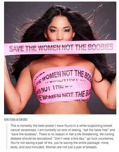 Save the women! I hate it when people say that they lost the fight against breast cancer because they had to remove their breast. They didn't lose because they lost their breasts to breast cancer because you are more than a pair of breasts! You have a soul, mind and body, even though you lost a part or parts of your body.