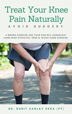 Treat Your Knee Pain Naturally: A wrong exercise and your knee pain will aggravate. Learn most effective, tried & tested home exercises for knee pain. by [EKKA, SUNIT SANJAY]