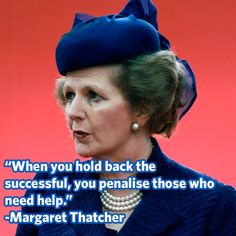 """When you hold back the successful, you penalise those who need help."" -Margaret Thatcher"