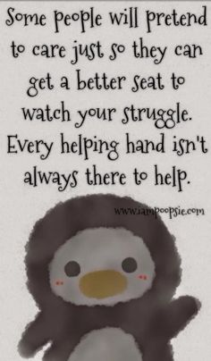 TRUTH! Some people will pretend to care just so they can get a better seat to watch your struggle. every helping hand isn't always there to help.