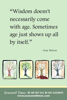 """Tom Wilson quote. Visit www.seasonedtimes.com for more words of wisdom about life and aging. Printable flyers available. Seasoned Times celebrates the """"seasoned times"""" of life while encouraging wise, healthy aging. WE ARE NOT OLD, WE ARE SEASONED! For seniors, boomers and everyone 55+."""