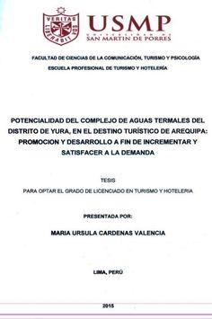 Título: Potencialidad del complejo de aguas termales del distrito de Yura, en el destino turístico de Arequipa: promoción y desarrollo a fin de incrementar y satisfacer a la demanda / Autora: Cárdenas, María Ursula / Ubicación: Biblioteca FCCTP - USMP 4to piso / Código: T/985.32/C2666/2015