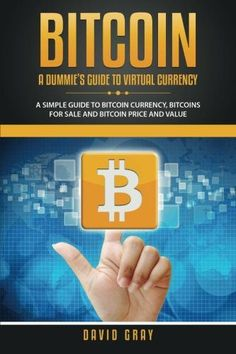Bitcoin: A Dummie's Guide To Virtual Currency: A Simple Guide to Bitcoin Currency, Bitcoins for Sale and Bitcoin Price and Value