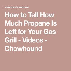 How to Tell How Much Propane Is Left for Your Gas Grill - Videos - Chowhound