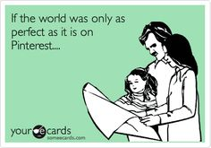 If the world was only as perfect as it is on Pinterest....