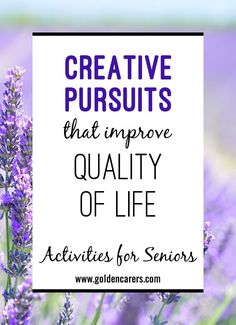 Creative Pursuits That Improve Quality of Life: As people age, they should continue to express themselves and learn new things. Creative pursuits are known to enhance communication and concentration, with more opportunities for recreation and socialization.