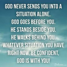 God never sends you into a situation alone God goes before you he stands beside you he walks behind you whatever situation you have right now be confident God is with you Faith Quotes, Bible Quotes, Bible Verses, Scriptures, Biblical Verses, Deuteronomy 31 8, Philippians 4, Quotes About God, Faith In God