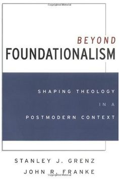 Beyond Foundationalism: Shaping Theology in a Postmodern Context Stanley J. Grenz, John R. Franke